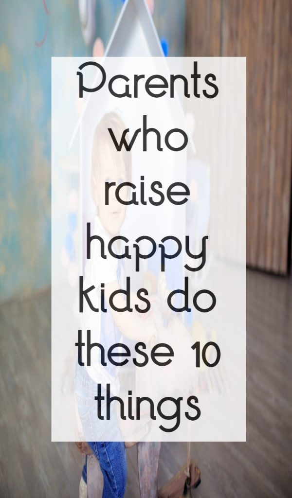 Parents who raise happy kids do these 10 things