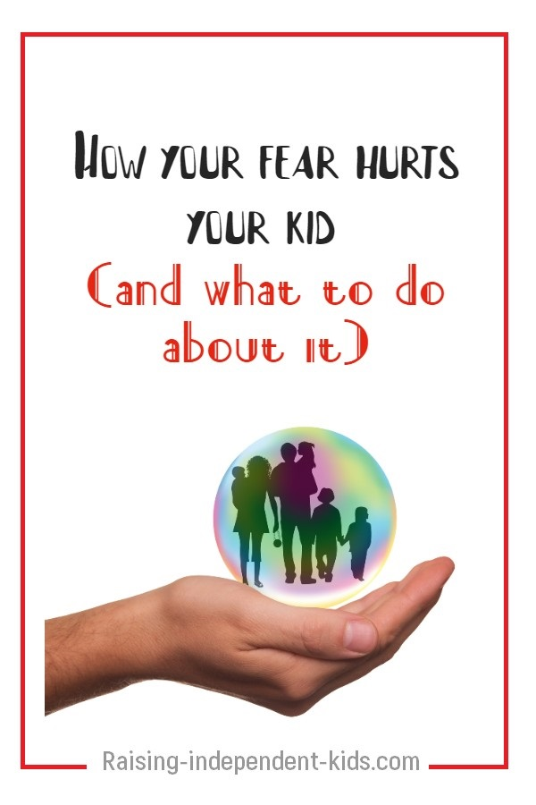 How your fear hurts your kid (and what to do about it)